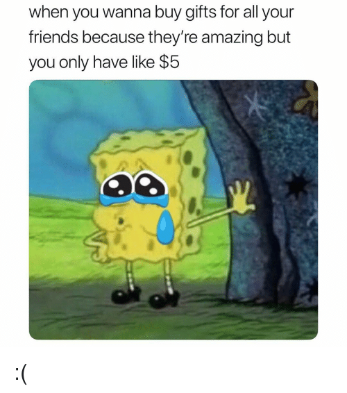 Friends, Girl Memes, and Amazing: when you wanna buy gifts for all your  friends because they're amazing but  you only have like $5 :(