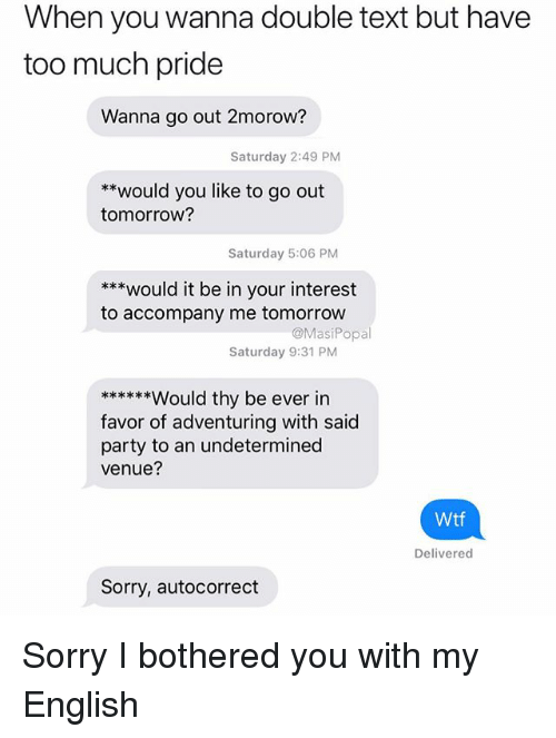 Autocorrect, Funny, and Party: When you wanna double text but have  too much pride  Wanna go out 2morow?  Saturday 2:49 PM  **would you like to go out  tomorrow?  Saturday 5:06 PM  ***would it be in your interest  to accompany me tomorrow  @MasiPopal  Saturday 9:31 PM  ****ould thy be ever in  favor of adventuring with said  party to an undetermined  venue?  Wtf  Delivered  Sorry, autocorrect Sorry I bothered you with my English
