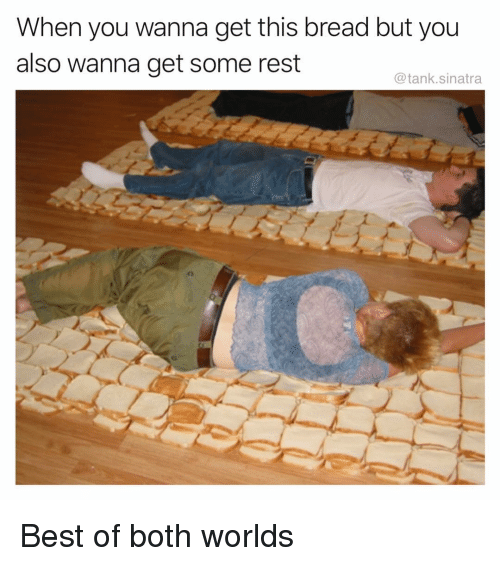 Funny, Best, and Best Of: When you wanna get this bread but you  also wanna get some rest  @tank.sinatra Best of both worlds