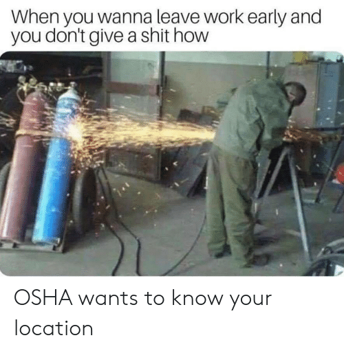 Shit, Work, and How: When you wanna leave work early and  you don't give a shit how OSHA wants to know your location