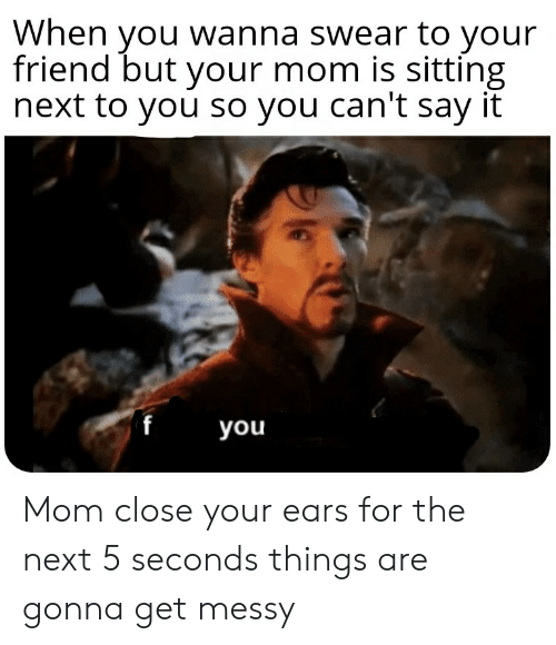Say It, Dank Memes, and Mom: When you wanna swear to your  friend but your mom is sitting  next to you so you can't say it  you Mom close your ears for the next 5 seconds things are gonna get messy