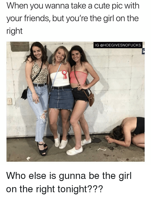 Cute, Friends, and Girl: When you wanna take a cute pic with  your friends, but you're the girl on the  right  IG @HOEGIVESNOFUCKS Who else is gunna be the girl on the right tonight???