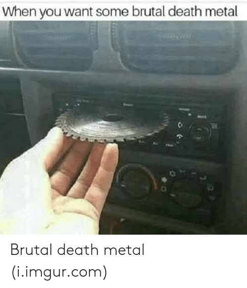 Death, Imgur, and Metal: When you want some brutal death metal Brutal death metal (i.imgur.com)