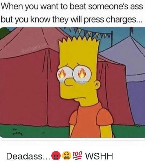 Ass, Memes, and Wshh: When you want to beat someone's ass  but you know they will press charges. Deadass...😡😩💯 WSHH