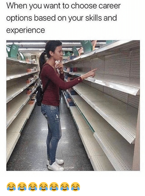 Girl Memes, Experience, and Options: When you want to choose career  options based on your skills and  experience 😂😂😂😂😂😂😂