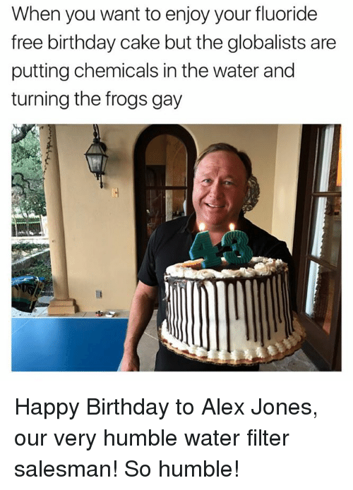 Memes, 🤖, and Frog: When you want to enjoy your fluoride  free birthday cake but the globalists are  putting chemicals in the water and  turning the frogs gay Happy Birthday to Alex Jones, our very humble water filter salesman! So humble!