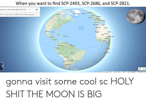 Africa, Google, and Shit: When you want to find SCP-2493, SCP-2686, and SCP-2821.  where to find SCP-2493, SCP-268  Arctic ocean Arctic Ocean  Greenland Iceland  See travel times, traffic and nearby places  Canada  Labrador Sea  Ireland  MT ND  ac  Italy Turkey  WY so  NE IA  co  IN OH  Portugal Tunisia  Dt  NM OoK  North  Atlantic  Ocearn  MoroccoLibya  Mexico Gulf of FL  Sudan  Niger  Mali  Cuba  Puerto Rico  South Sudan  Nigeria  Nicaragua  Guines Ghana  Gulf of  Venezuela  Brazil  Bolivia  South  Atlant  Ocea  Paraguay  Chile  Google  Map data 62019  South Africa  Terms  Send feedback  2000 km gonna visit some cool sc HOLY SHIT THE MOON IS BIG