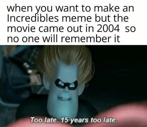 Meme, Movie, and Incredibles: when you want to make an  Incredibles meme but the  movie came out in 2004 so  no one will remember it  Too late. 15 years too late.