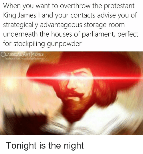 Memes, Classical Art, and Art: When you want to overthrow the protestant  King James and your contacts advise you of  strategically advantageous storage room  underneath the houses of parliament, perfect  for stockpiling gunpowder  LASSICAL ART MEMES  acebook.com/classicalartmemes Tonight is the night