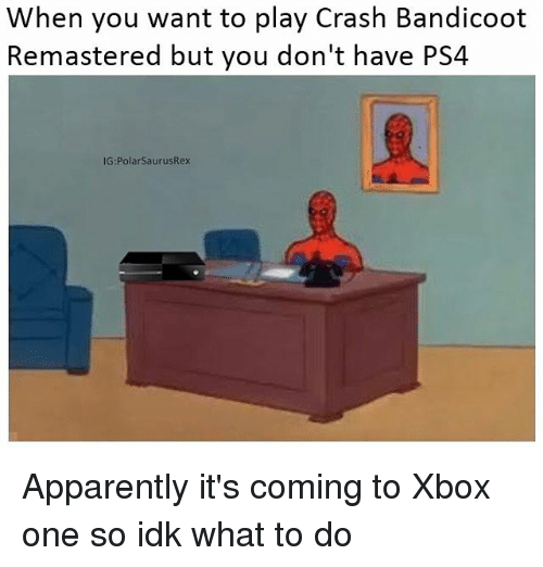Apparently, Crash Bandicoot, and Memes: When you want to play Crash Bandicoot  Remastered but you don't have PS4  IG:PolarSaurusRex Apparently it's coming to Xbox one so idk what to do