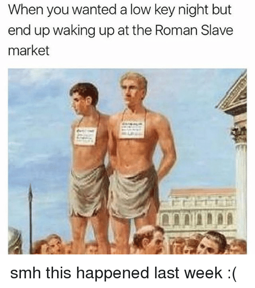 Low Key, Memes, and Smh: When you wanted a low key night but  end up waking up at the Roman Slave  market smh this happened last week :(