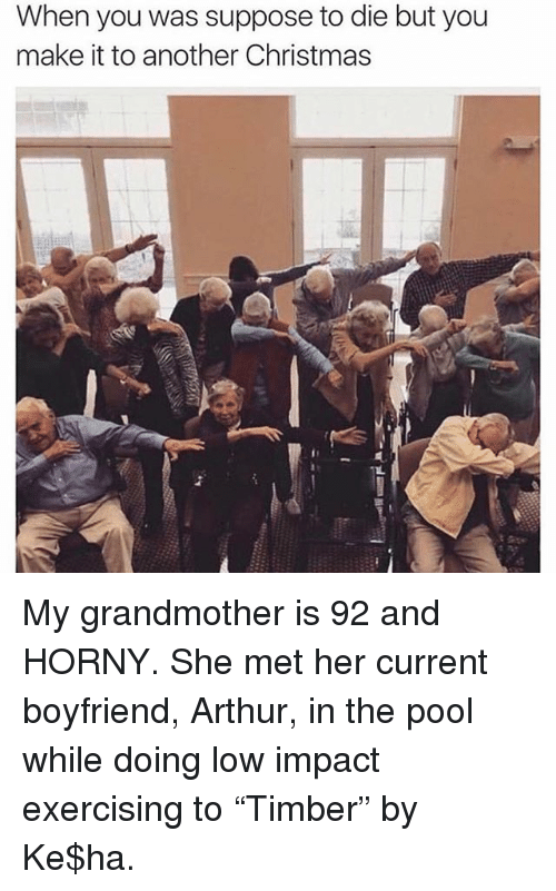 "Arthur, Christmas, and Horny: When you was suppose to die but you  make it to another Christmas My grandmother is 92 and HORNY. She met her current boyfriend, Arthur, in the pool while doing low impact exercising to ""Timber"" by Ke$ha."