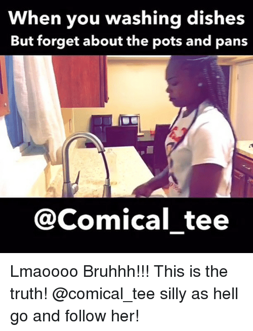 Funny, Hell, and Truth: When you washing dishes  But forget about the pots and pans  @Comical tee Lmaoooo Bruhhh!!! This is the truth! @comical_tee silly as hell go and follow her!