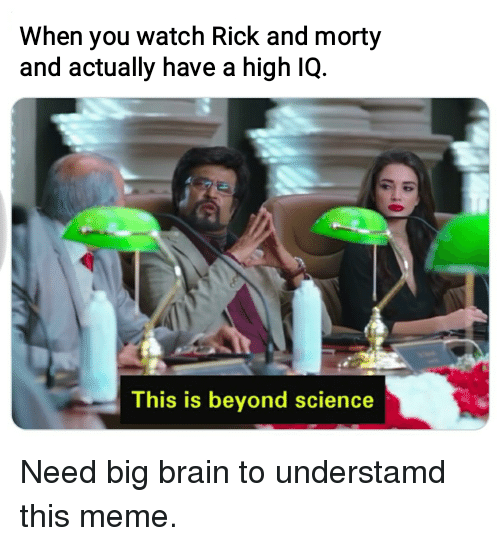 Meme, Rick and Morty, and Brain: When you watch Rick and morty  and actually have a high IQ.  This is beyond science