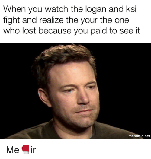 Lost, Watch, and Irl: When you watch the logan and ksi  fight and realize the your the one  who lost because you paid to see it  mematic.net