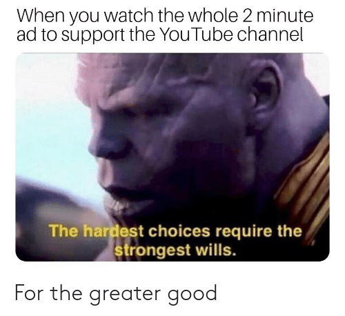 youtube.com, Good, and Watch: When you watch the whole 2 minute  ad to support the YouTube channel  The hardest choices require the  strongest wills. For the greater good