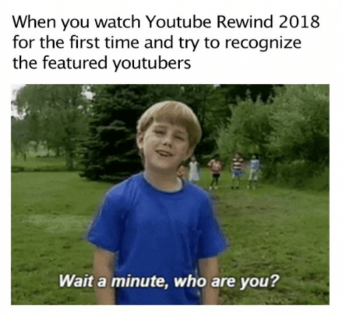 youtube.com, Time, and Watch: When you watch Youtube Rewind 2018  for the first time and try to recognize  the featured youtubers  Wait a minute, who are you?