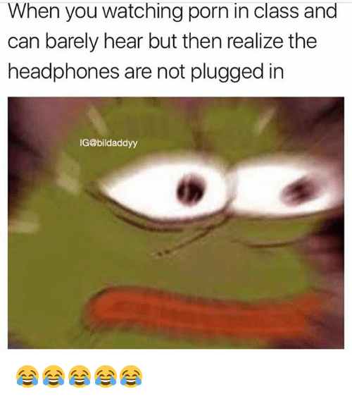 Funny, Headphones, and Porn: When you watching porn in class and  can barely hear but then realize the  headphones are not plugged in  IG@bildaddyy 😂😂😂😂😂