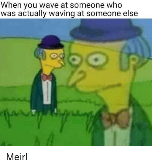 MeIRL, Who, and Wave: When you wave at someone who  was actually waving at someone else Meirl