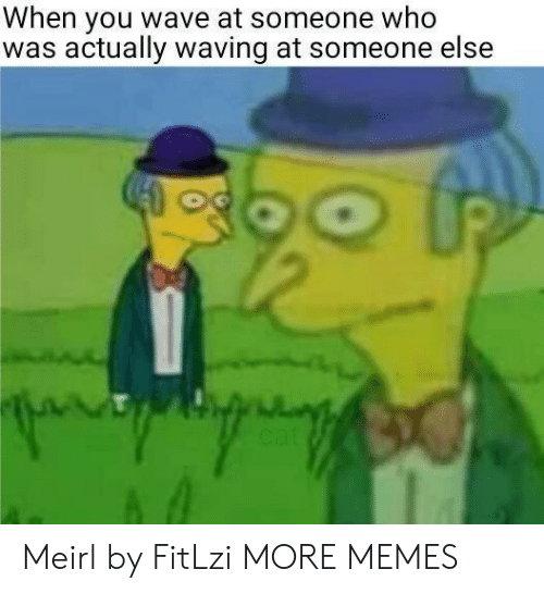 Dank, Memes, and Target: When you wave at someone who  was actually waving at someone else Meirl by FitLzi MORE MEMES