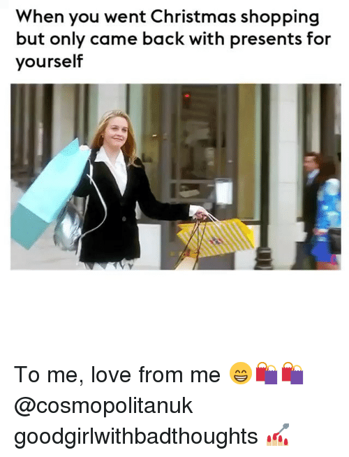 Christmas, Love, and Memes: When you went Christmas shopping  but only came back with presents for  yourself To me, love from me 😁🛍🛍 @cosmopolitanuk goodgirlwithbadthoughts 💅🏼