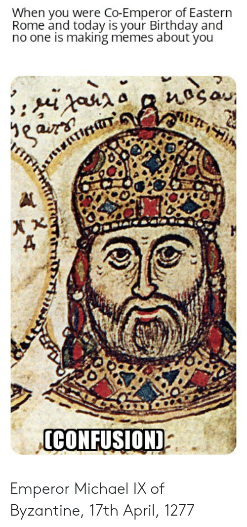 Birthday, Memes, and History: When you were Co-Emperor of Eastern  Rome and today is your Birthday and  no one is making memes about you  CONFUSION) Emperor Michael IX of Byzantine, 17th April, 1277