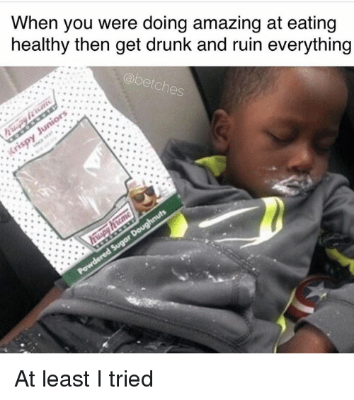 Drunk, Girl Memes, and Amazing: When you were doing amazing at eating  healthy then get drunk and ruin everything  abetches At least I tried