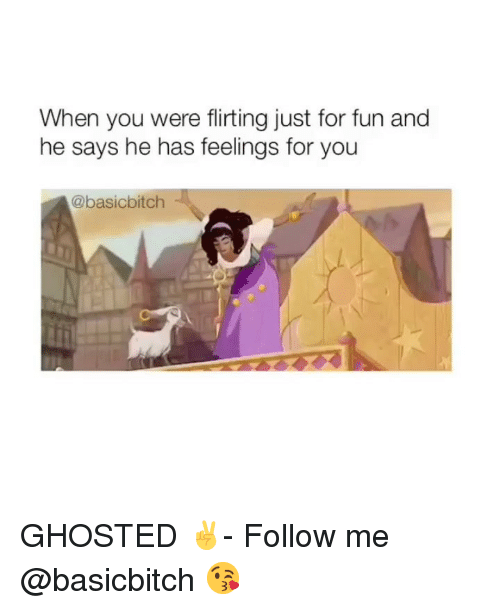 Girl Memes, Fun, and You: When you were flirting just for fun and  he says he has feelings for you  @basicbitch  ti GHOSTED ✌️- Follow me @basicbitch 😘