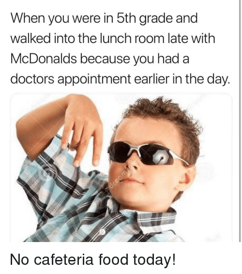 Food, McDonalds, and Today: When you were in 5th grade and  walked into the lunch room late with  McDonalds because you hada  doctors appointment earlier in the day. No cafeteria food today!
