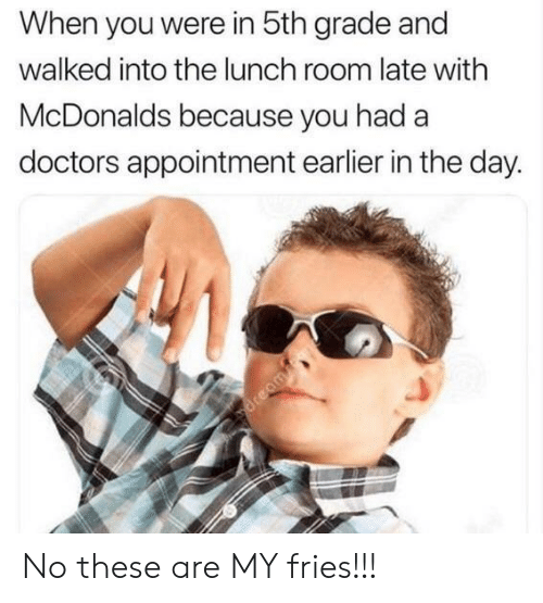 McDonalds, Day, and You: When you were in 5th grade and  walked into the lunch room late with  McDonalds because you had a  doctors appointment earlier in the day. No these are MY fries!!!