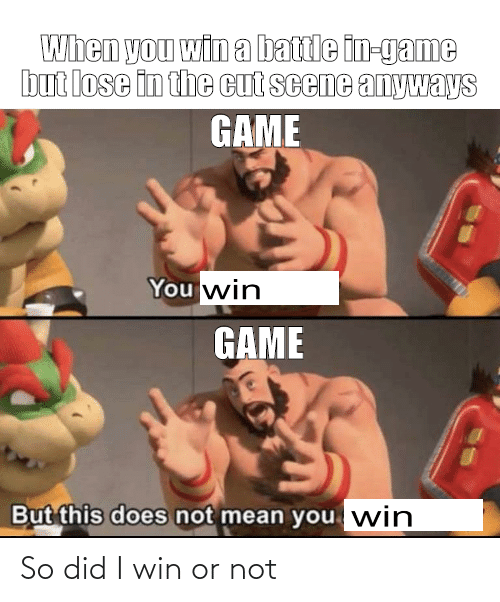 Game, Mean, and Did: When you win a battle in-game  but lose in the cut scene anyways  GAME  You win  GAME  But this does not mean you win So did I win or not