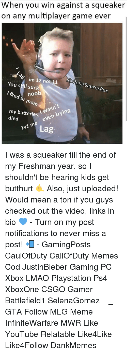 Butthurt, Memes, and Try Me: When you win against a squeaker  on any multiplayer game ever  im 12 not 11  GolPolarSaurusRex  You still suck  i noob  flked ur mom  my batteries  wasn't  died  I even  trying  me 1v1 Lag I was a squeaker till the end of my Freshman year, so I shouldn't be hearing kids get butthurt 🤙 Also, just uploaded! Would mean a ton if you guys checked out the video, links in bio 💙 - Turn on my post notifications to never miss a post! 📲 - GamingPosts CaulOfDuty CallOfDuty Memes Cod JustinBieber Gaming PC Xbox LMAO Playstation Ps4 XboxOne CSGO Gamer Battlefield1 SelenaGomez بوس_ستيشن GTA Follow MLG Meme InfiniteWarfare MWR Like YouTube Relatable Like4Like Like4Follow DankMemes
