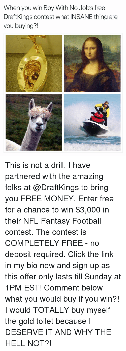 Click, Fantasy Football, and Football: When you win Boy With No Job's free  DraftKings contest what INSANE thing are  you buying?! This is not a drill. I have partnered with the amazing folks at @DraftKings to bring you FREE MONEY. Enter free for a chance to win $3,000 in their NFL Fantasy Football contest. The contest is COMPLETELY FREE - no deposit required. Click the link in my bio now and sign up as this offer only lasts till Sunday at 1PM EST! Comment below what you would buy if you win?! I would TOTALLY buy myself the gold toilet because I DESERVE IT AND WHY THE HELL NOT?!