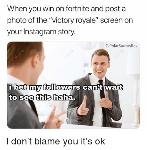"""Instagram, Memes, and Haha: When you win on fortnite and post a  photo of the """"victory royale"""" screen on  your Instagram story.  G:PolarSaurusRex  betmyy TolTowers canit wait  to see  this  haha. I don't blame you it's ok"""