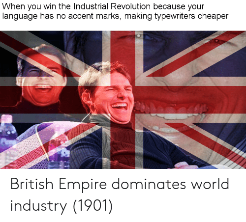 Empire, Revolution, and World: When you win the Industrial Revolution because your  language has no accent marks, making tvpewriters cheaper British Empire dominates world industry (1901)