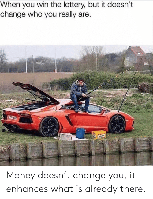 Lottery, Memes, and Money: When you win the lottery, but it doesn't  change who you really are Money doesn't change you, it enhances what is already there.