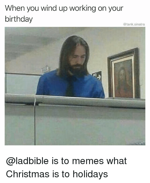 Birthday, Christmas, and Funny: When you wind up working on your  birthday  @tank.sinatra @ladbible is to memes what Christmas is to holidays