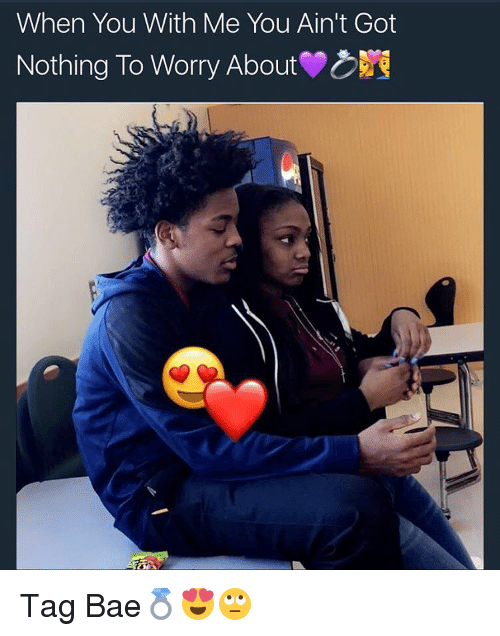 Bae, Memes, and 🤖: When You With Me You Ain't Got  Nothing To Worry About Tag Bae💍😍🙄