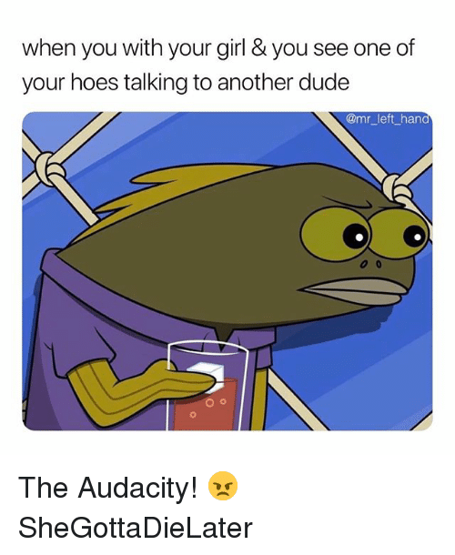 Dude, Hoes, and Audacity: when you with your girl & you see one of  your hoes talking to another dude  @mr_left_han The Audacity! 😠 SheGottaDieLater