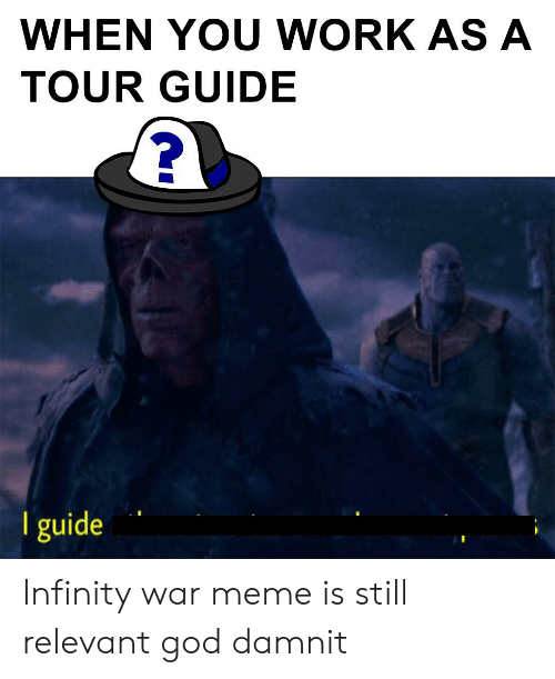 God, Meme, and Work: WHEN YOU WORK ASA  TOUR GUIDE  l guide Infinity war meme is still relevant god damnit
