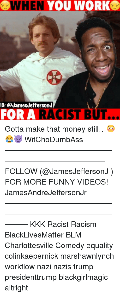 Black Lives Matter, Funny, and Kkk: WHEN YOU WORK  IG: @JamesJeffersonJ  FOR A RACIST BUT.  .. Gotta make that money still…😳😂😈 WitChoDumbAss ——————————————————————————— FOLLOW (@JamesJeffersonJ ) FOR MORE FUNNY VIDEOS! JamesAndreJeffersonJr ——————————————————————————————— KKK Racist Racism BlackLivesMatter BLM Charlottesville Comedy equality colinkaepernick marshawnlynch workflow nazi nazis trump presidenttrump blackgirlmagic altright
