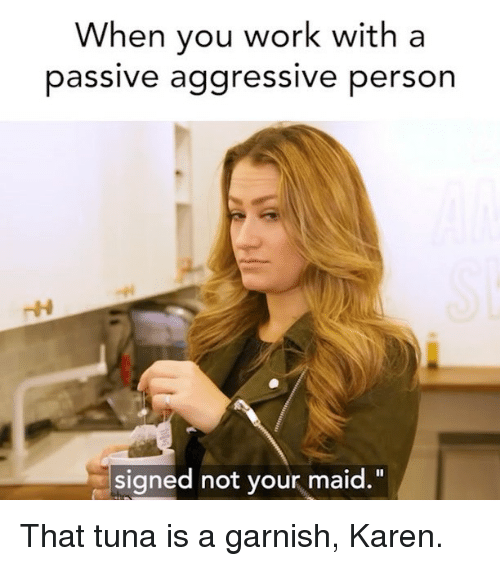 "Work, Passive Aggressive, and Girl Memes: When you work with a  passive aggressive person  signed not your maid."" That tuna is a garnish, Karen."