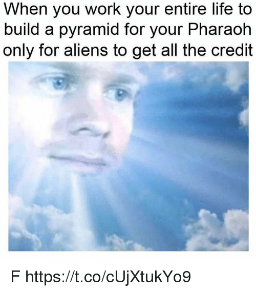 Life, Work, and Aliens: When you work your entire life to  build a pyramid for your Pharaoh  only for aliens to get all the credit F https://t.co/cUjXtukYo9