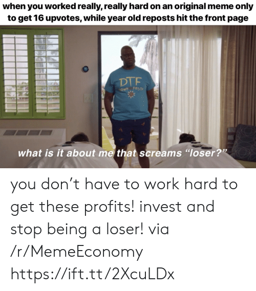 "Dtf, Meme, and Work: when you worked really, really hard on an original meme only  to get 16 upvotes, while year old reposts hit the front page  DTF  cowN FIEST  what is it about me that screams ""loser?"" you don't have to work hard to get these profits! invest and stop being a loser! via /r/MemeEconomy https://ift.tt/2XcuLDx"