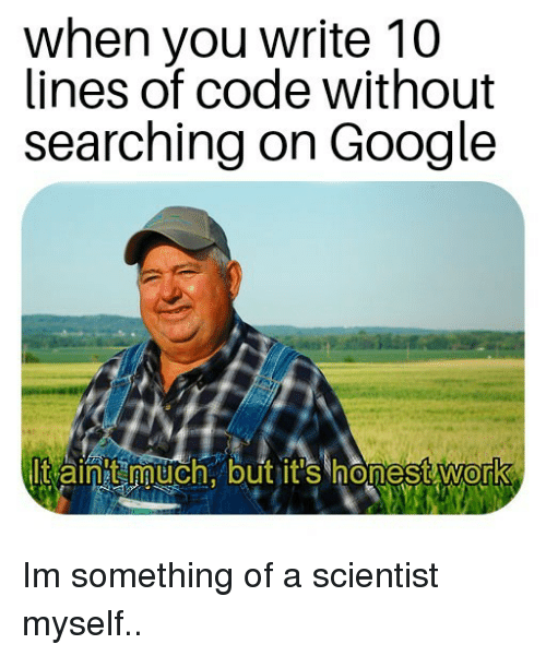 Google, Code, and You: when you write 10  lines of code without  searching on Google  Itaint uch.butit's honestWork  0 Im something of a scientist myself..