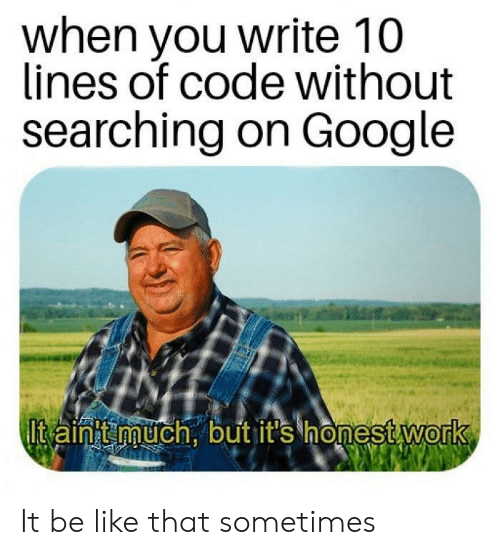 Be Like, Google, and Code: when you write 10  lines of code without  searching on Google  lt ainht much. but it's honestwork  0 It be like that sometimes