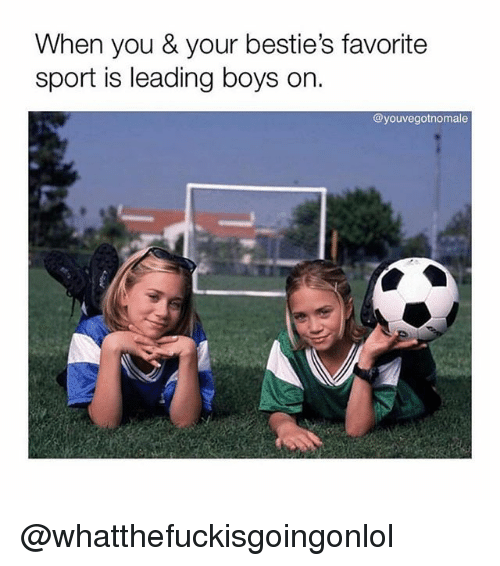 Girl Memes, Boys, and Sport: When you & your bestie's favorite  sport is leading boys on  @youvegotnomale @whatthefuckisgoingonlol