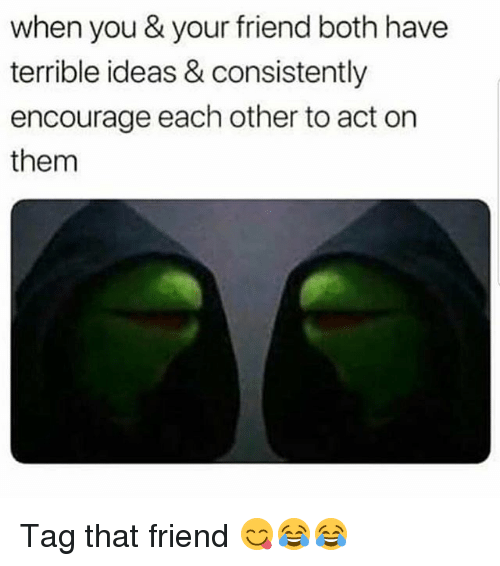Funny, Act, and Ideas: when you & your friend both have  terrible ideas & consistently  encourage each other to act on  them Tag that friend 😋😂😂