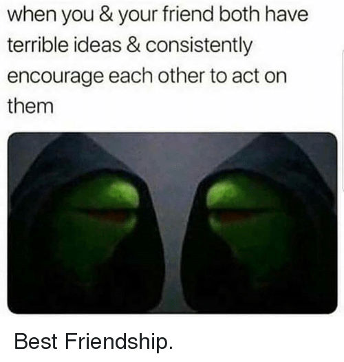 Funny, Best, and Friendship: when you & your friend both have  terrible ideas & consistently  encourage each other to act orn  them Best Friendship.