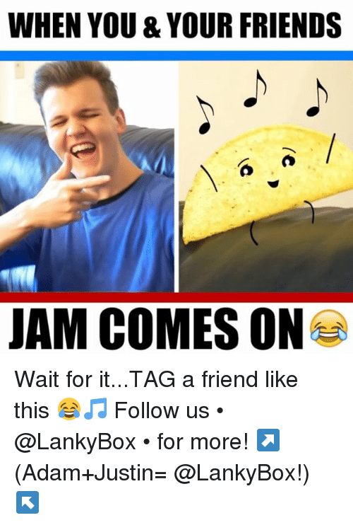 Friends, Memes, and 🤖: WHEN YOU & YOUR FRIENDS  JAM COMES ON Wait for it...TAG a friend like this 😂🎵 Follow us • @LankyBox • for more! ↗️ (Adam+Justin= @LankyBox!) ↖️